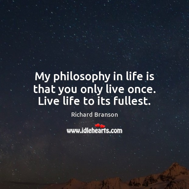 My philosophy in life is that you only live once. Live life to its fullest. Image