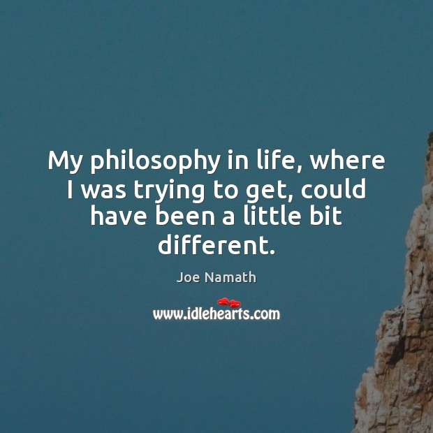 My philosophy in life, where I was trying to get, could have been a little bit different. Joe Namath Picture Quote