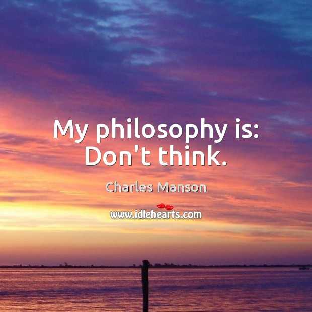 My philosophy is: Don't think. Charles Manson Picture Quote