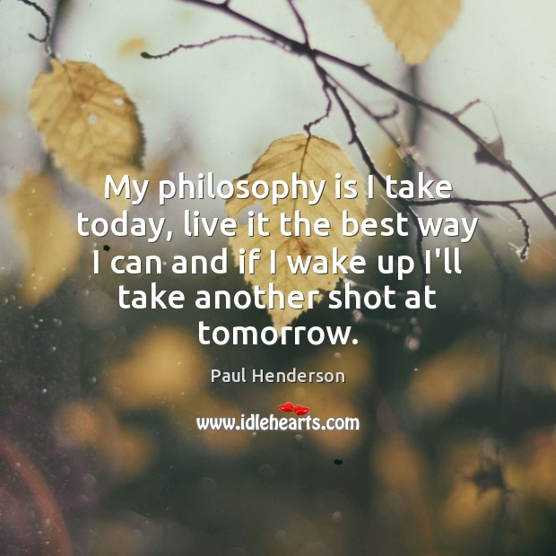 My philosophy is I take today, live it the best way I Image