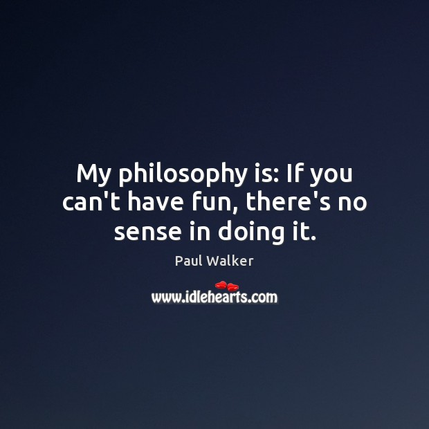 My philosophy is: If you can't have fun, there's no sense in doing it. Paul Walker Picture Quote