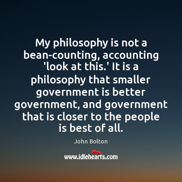 My philosophy is not a bean-counting, accounting 'look at this.' It John Bolton Picture Quote