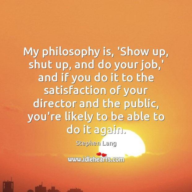 Stephen Lang Picture Quote image saying: My philosophy is, 'Show up, shut up, and do your job,'