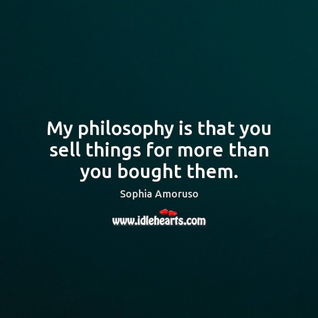My philosophy is that you sell things for more than you bought them. Image