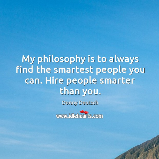 My philosophy is to always find the smartest people you can. Hire people smarter than you. Image