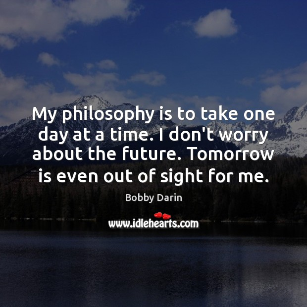 My philosophy is to take one day at a time. I don't Image