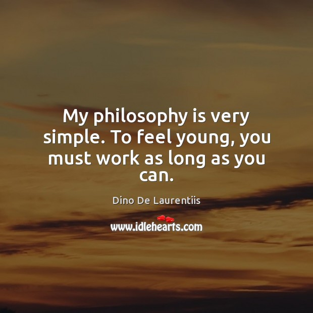 My philosophy is very simple. To feel young, you must work as long as you can. Image