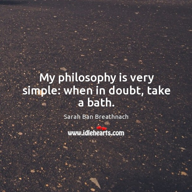 My philosophy is very simple: when in doubt, take a bath. Image