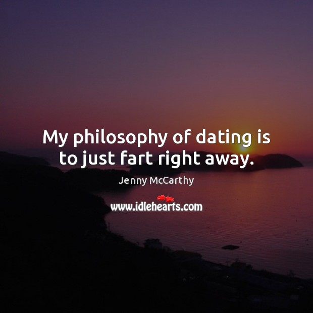 My philosophy of dating is to just fart right away. Jenny McCarthy Picture Quote
