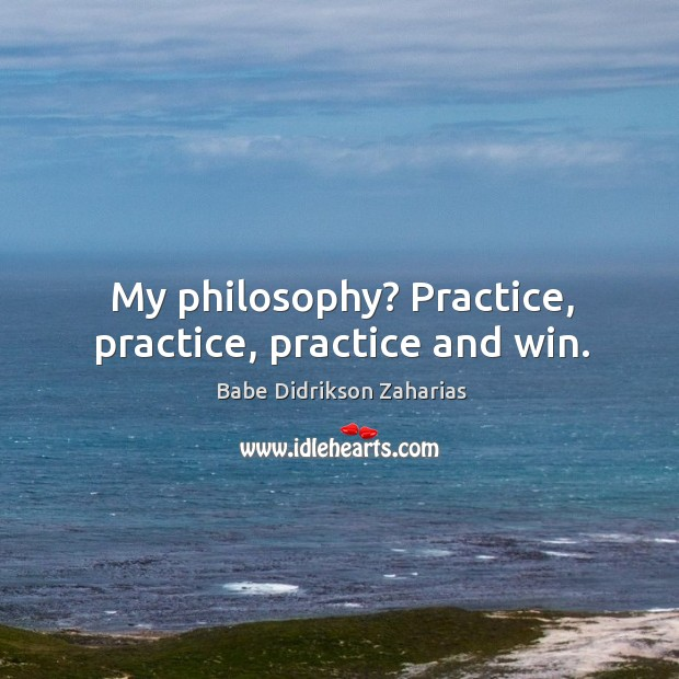 Image, My philosophy? Practice, practice, practice and win.