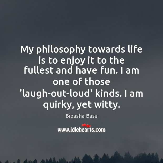 My philosophy towards life is to enjoy it to the fullest and Bipasha Basu Picture Quote