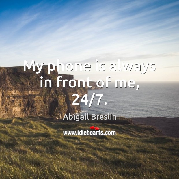 Image, My phone is always in front of me, 24/7.