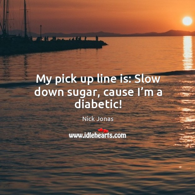 My pick up line is: Slow down sugar, cause I'm a diabetic! Image