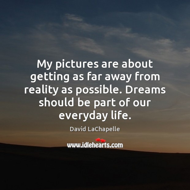 My pictures are about getting as far away from reality as possible. David LaChapelle Picture Quote