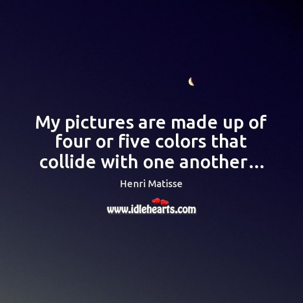 My pictures are made up of four or five colors that collide with one another… Henri Matisse Picture Quote