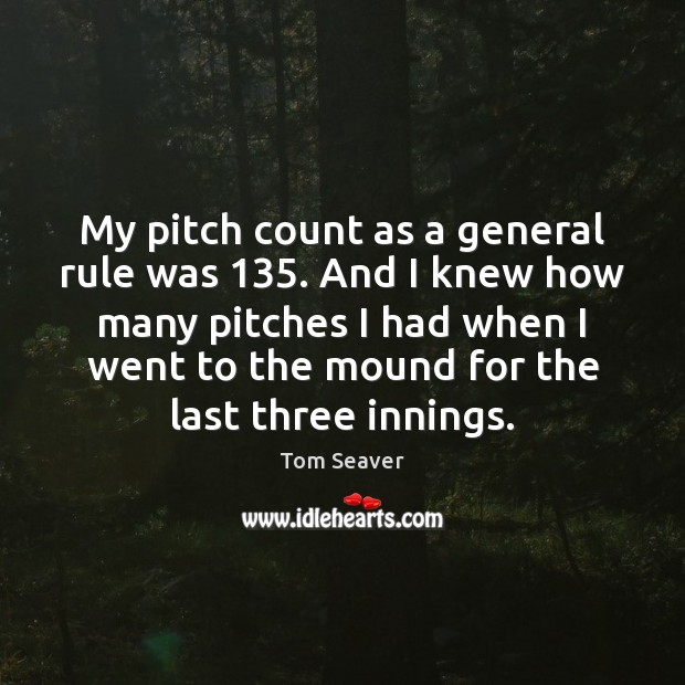 My pitch count as a general rule was 135. And I knew how Tom Seaver Picture Quote