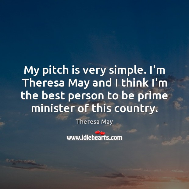 My pitch is very simple. I'm Theresa May and I think I'm Theresa May Picture Quote