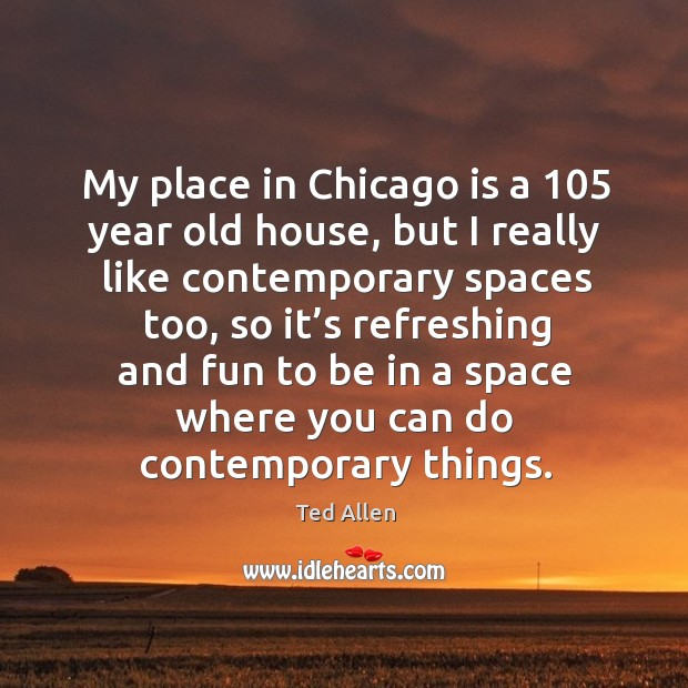 My place in chicago is a 105 year old house, but I really like contemporary spaces too Ted Allen Picture Quote