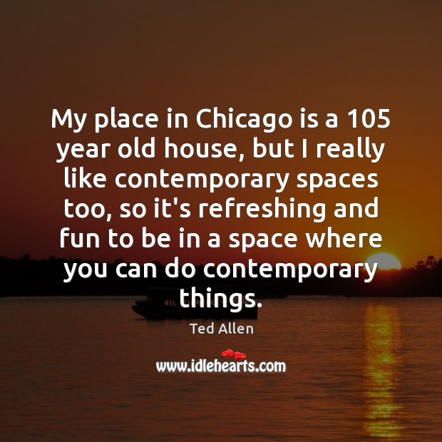 My place in Chicago is a 105 year old house, but I really Ted Allen Picture Quote