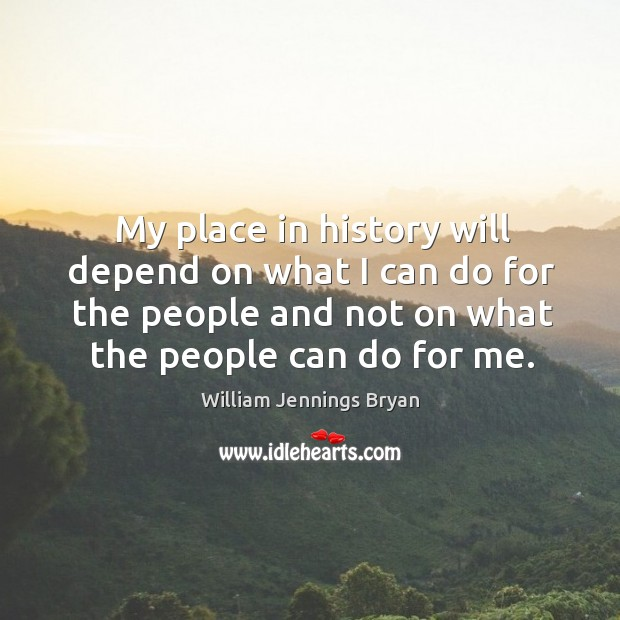 Image, My place in history will depend on what I can do for the people and not on what the people can do for me.