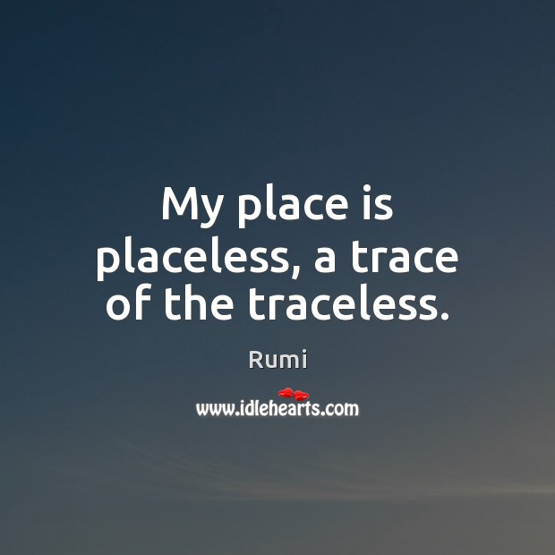 Image, My place is placeless, a trace of the traceless.