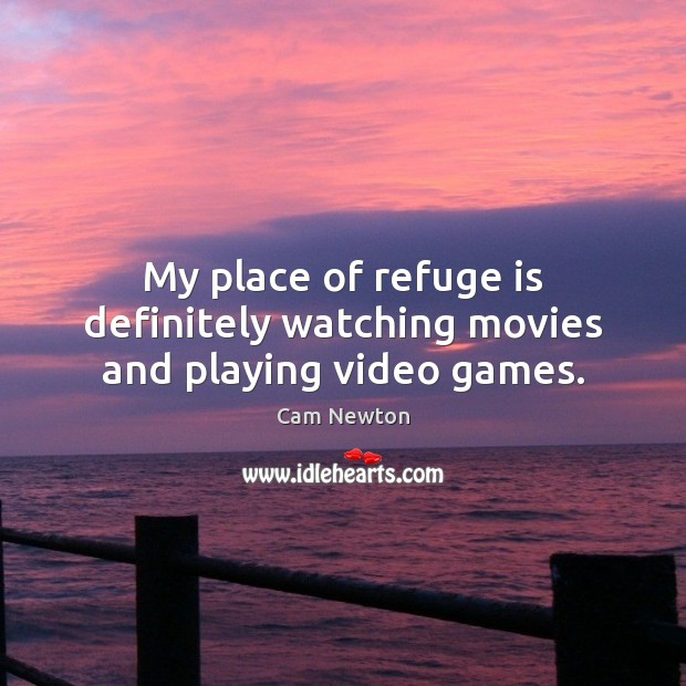 My place of refuge is definitely watching movies and playing video games. Cam Newton Picture Quote