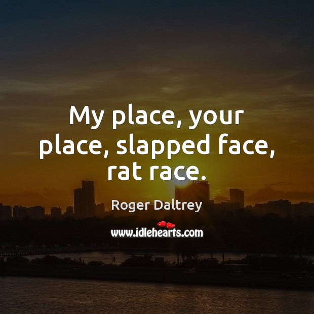 My place, your place, slapped face, rat race. Roger Daltrey Picture Quote