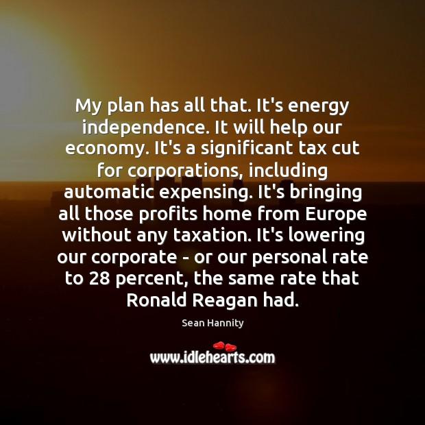 My plan has all that. It's energy independence. It will help our Image