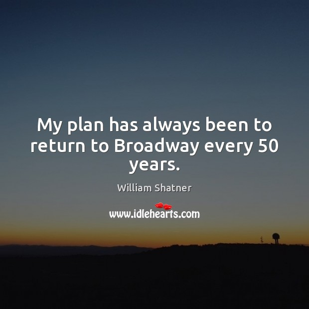 My plan has always been to return to Broadway every 50 years. Image