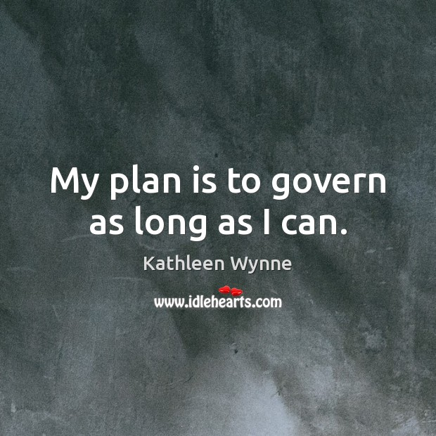 My plan is to govern as long as I can. Plan Quotes Image