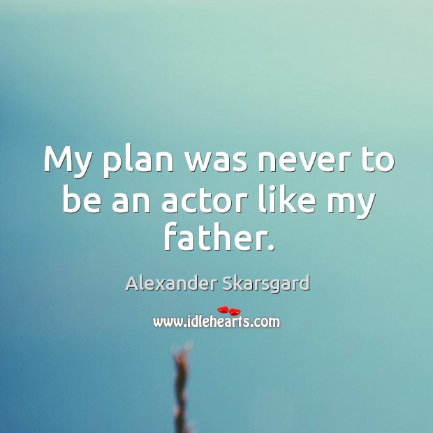 My plan was never to be an actor like my father. Image