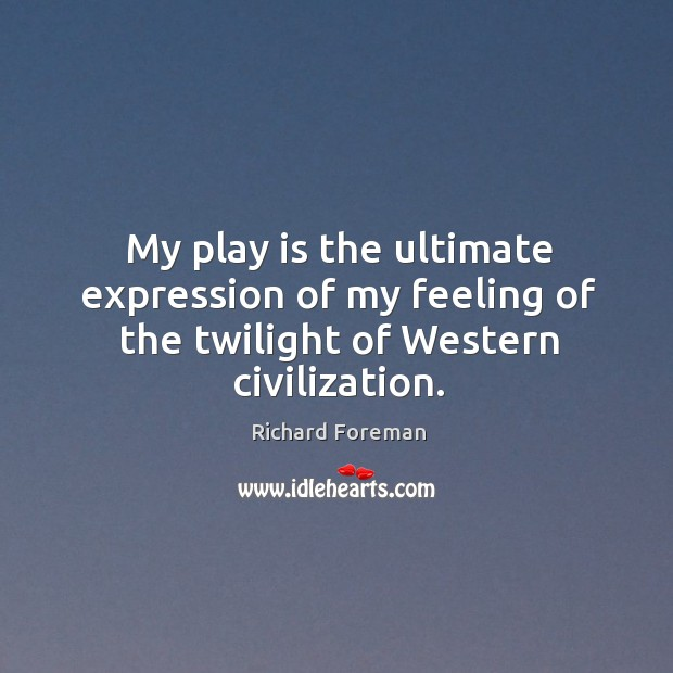 My play is the ultimate expression of my feeling of the twilight of western civilization. Image