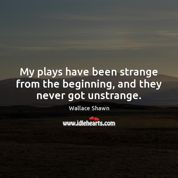 My plays have been strange from the beginning, and they never got unstrange. Wallace Shawn Picture Quote