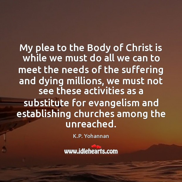 My plea to the Body of Christ is while we must do K.P. Yohannan Picture Quote