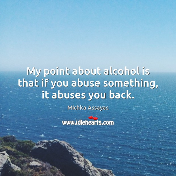 My point about alcohol is that if you abuse something, it abuses you back. Alcohol Quotes Image