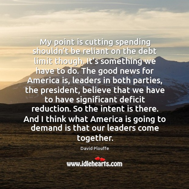 My point is cutting spending shouldn't be reliant on the debt limit though. Intent Quotes Image