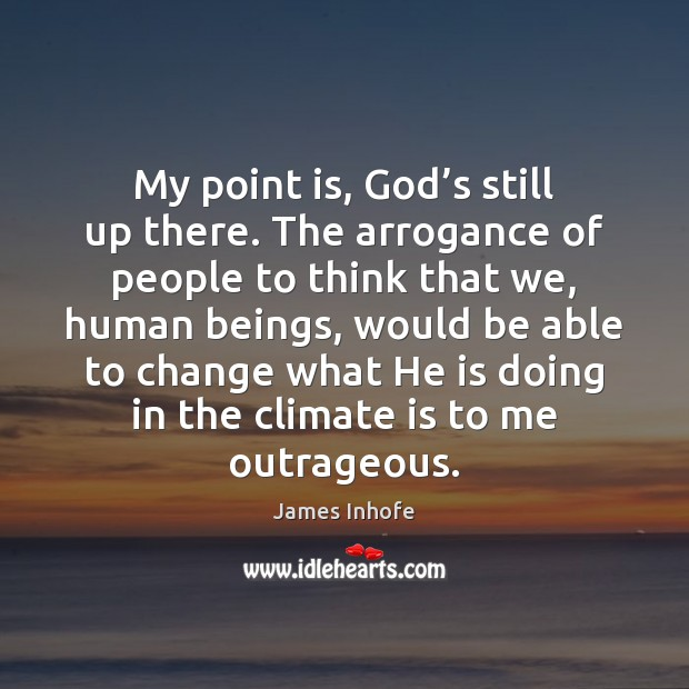 Image, My point is, God's still up there. The arrogance of people
