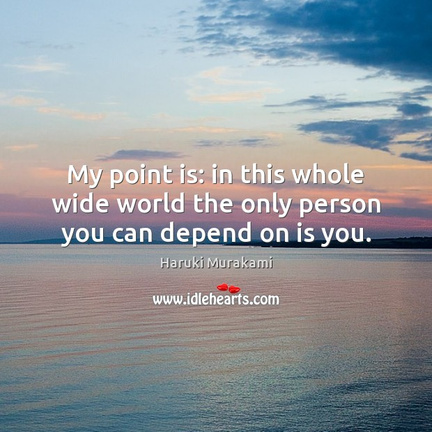 Image, My point is: in this whole wide world the only person you can depend on is you.