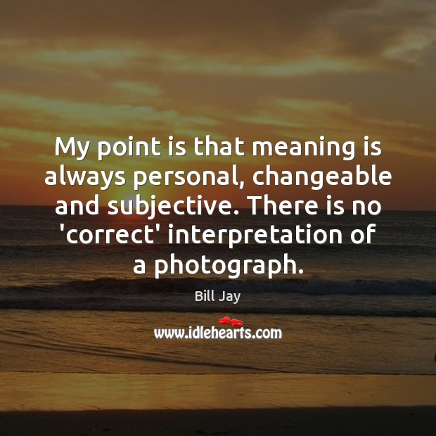 My point is that meaning is always personal, changeable and subjective. There Image