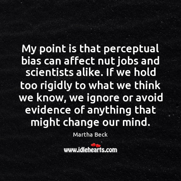 My point is that perceptual bias can affect nut jobs and scientists Image
