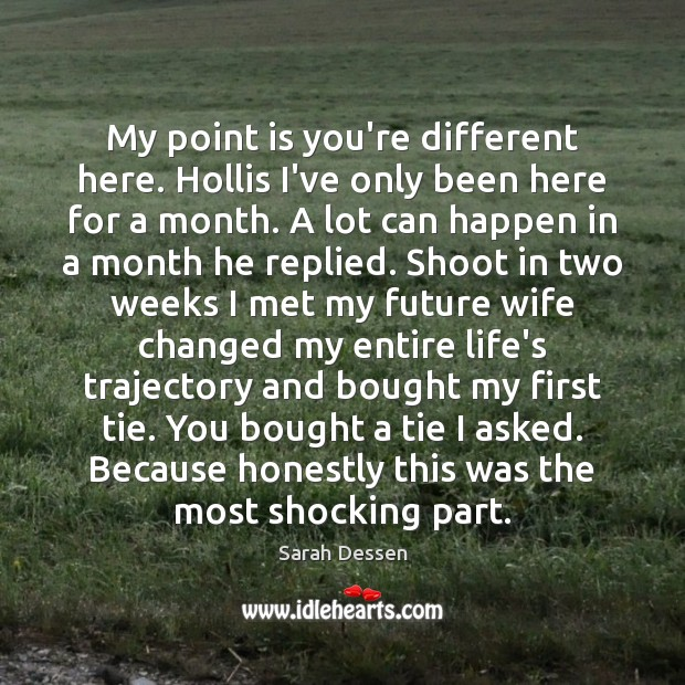 My point is you're different here. Hollis I've only been here for Sarah Dessen Picture Quote
