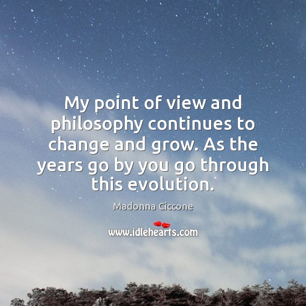 My point of view and philosophy continues to change and grow. As Madonna Ciccone Picture Quote