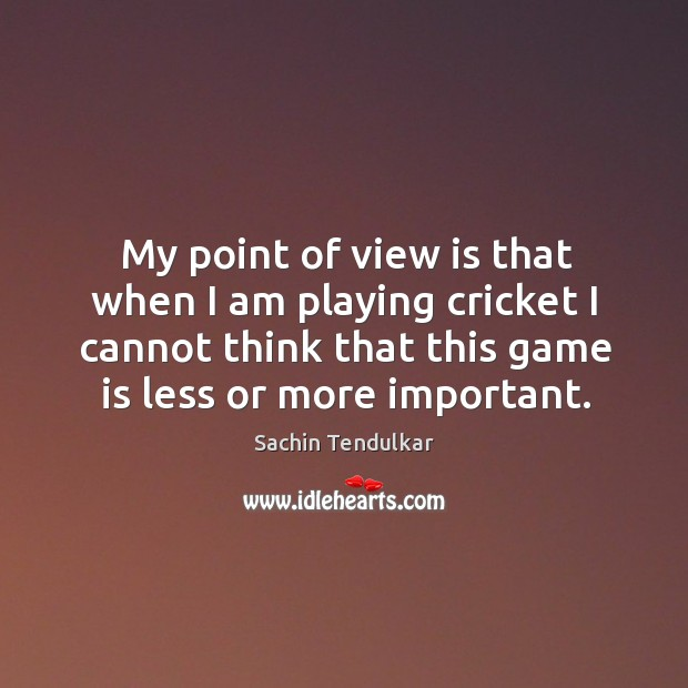 My point of view is that when I am playing cricket I cannot think that this game is less or more important. Image