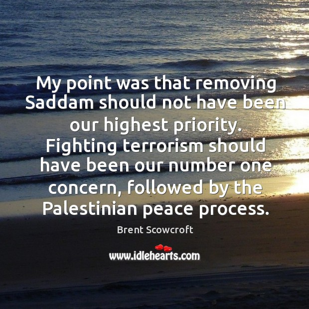 My point was that removing saddam should not have been our highest priority. Brent Scowcroft Picture Quote