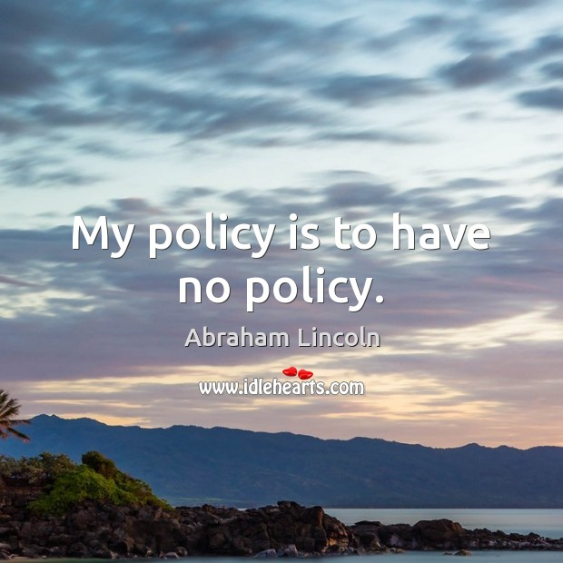 My policy is to have no policy. Image
