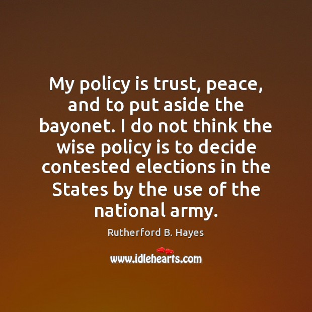 My policy is trust, peace, and to put aside the bayonet. I Rutherford B. Hayes Picture Quote