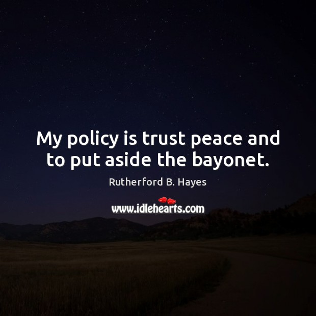 My policy is trust peace and to put aside the bayonet. Rutherford B. Hayes Picture Quote