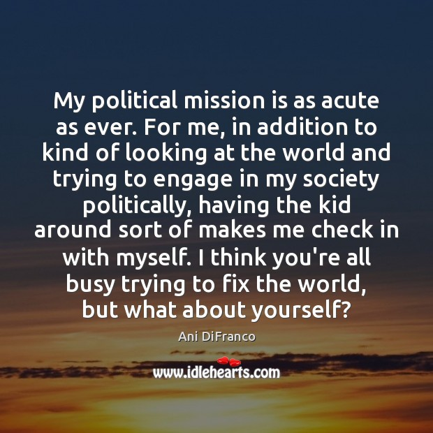 My political mission is as acute as ever. For me, in addition Ani DiFranco Picture Quote