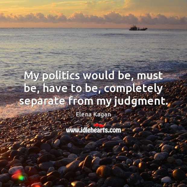 My politics would be, must be, have to be, completely separate from my judgment. Elena Kagan Picture Quote
