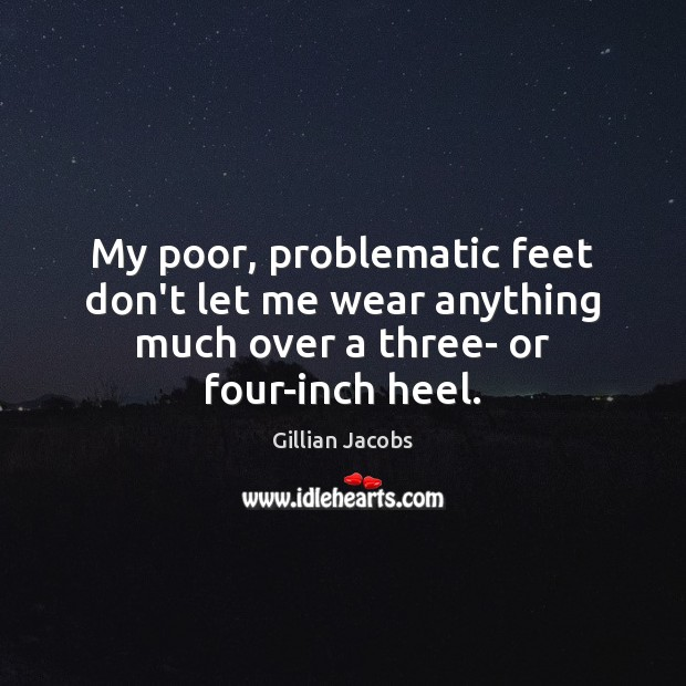 My poor, problematic feet don't let me wear anything much over a three- or four-inch heel. Image
